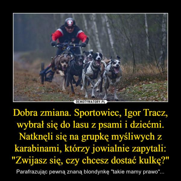 """Dobra zmiana. Sportowiec, Igor Tracz, wybrał się do lasu z psami i dziećmi. Natknęli się na grupkę myśliwych z karabinami, którzy jowialnie zapytali:""""Zwijasz się, czy chcesz dostać kulkę?"""" – Parafrazując pewną znaną blondynkę """"takie mamy prawo""""..."""
