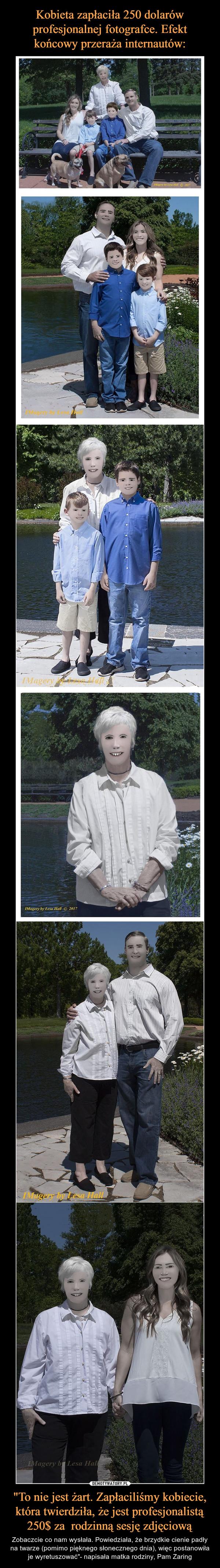 """""""To nie jest żart. Zapłaciliśmy kobiecie, która twierdziła, że jest profesjonalistą 250$ za  rodzinną sesję zdjęciową – Zobaczcie co nam wysłała. Powiedziała, że brzydkie cienie padły na twarze (pomimo pięknego słonecznego dnia), więc postanowiła je wyretuszować""""- napisała matka rodziny, Pam Zaring"""