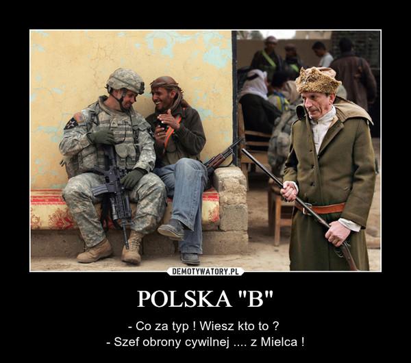 """POLSKA """"B"""" – - Co za typ ! Wiesz kto to ? - Szef obrony cywilnej .... z Mielca !"""