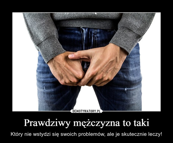 Prawdziwy mężczyzna to taki – Który nie wstydzi się swoich problemów, ale je skutecznie leczy!