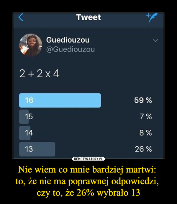 Nie wiem co mnie bardziej martwi: to, że nie ma poprawnej odpowiedzi, czy to, że 26% wybrało 13 –