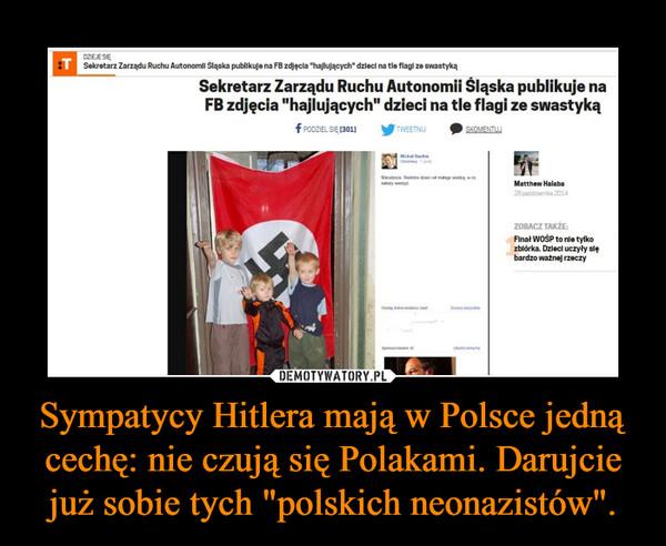 """Sympatycy Hitlera mają w Polsce jedną cechę: nie czują się Polakami. Darujcie już sobie tych """"polskich neonazistów"""". –"""