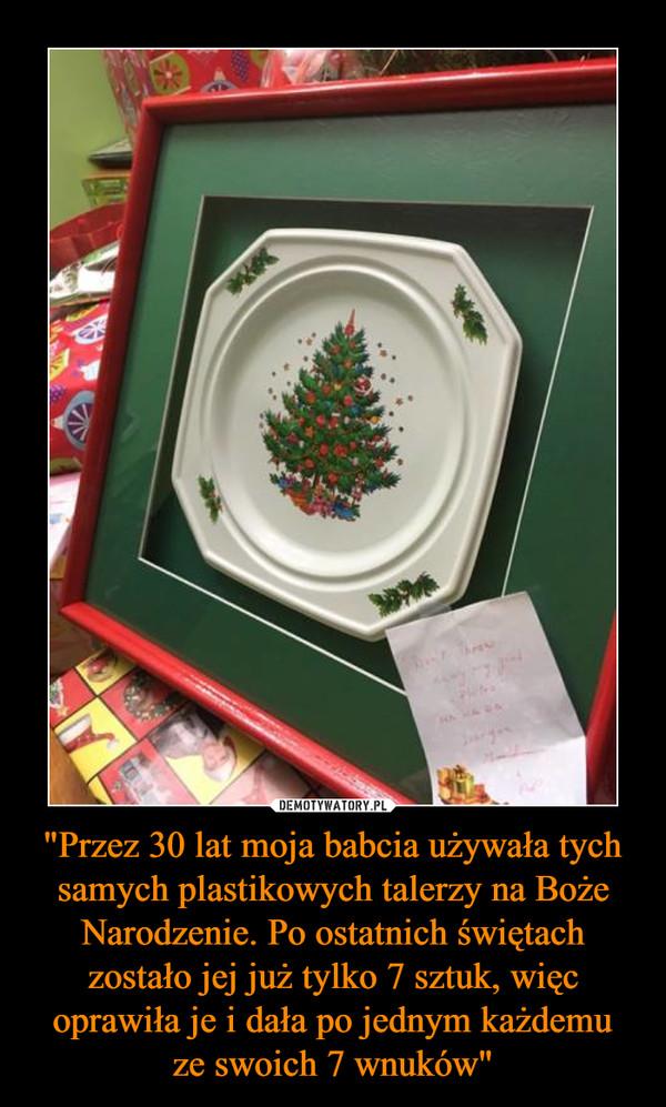"""""""Przez 30 lat moja babcia używała tych samych plastikowych talerzy na Boże Narodzenie. Po ostatnich świętach zostało jej już tylko 7 sztuk, więc oprawiła je i dała po jednym każdemuze swoich 7 wnuków"""" –"""