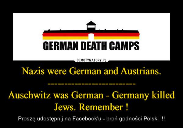 Nazis were German and Austrians.--------------------------Auschwitz was German - Germany killed Jews. Remember ! – Proszę udostępnij na Facebook'u - broń godności Polski !!!
