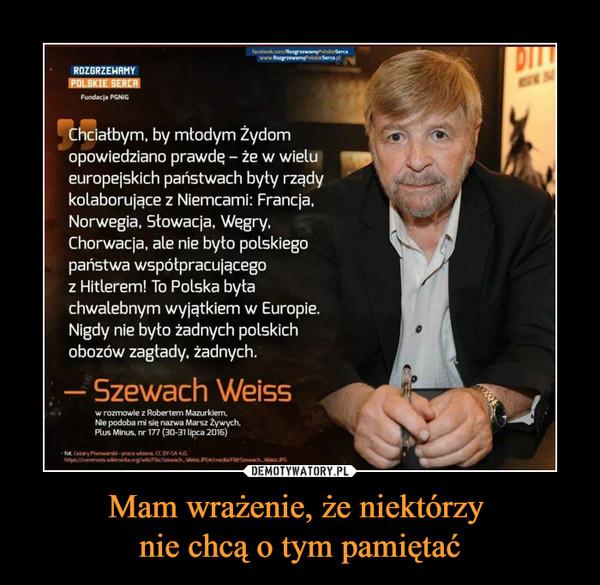 Mam wrażenie, że niektórzy nie chcą o tym pamiętać –  Chciałbym, by młodym Żydom opowiedziano prawd? — że w wielu 491, europejskich państwach były rządy kolaborujące z Niemcami: Francja, Norwegia, Słowacja, Węgry, Chorwacja, ale nie było polskiego państwa współpracującego z Hitlerem! To Polska była chwalebnym wyjątkiem w Europie. Nigdy nie było żadnych polskich obozów zagłady, żadnych. — Szewach Weiss