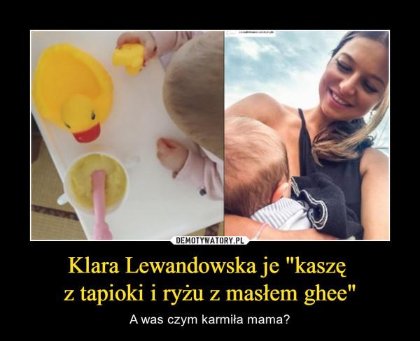 """Klara Lewandowska je """"kaszę z tapioki i ryżu z masłem ghee"""" – A was czym karmiła mama?"""