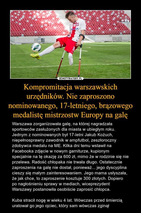Kompromitacja warszawskich urzędników. Nie zaproszono nominowanego, 17-letniego, brązowego medalistę mistrzostw Europy na galę – Warszawa zorganizowała galę, na której nagradzała sportowców zasłużonych dla miasta w ubiegłym roku. Jednym z nominowanych był 17-letni Jakub Kożuch, niepełnosprawny zawodnik w ampfutbol, zeszłoroczny zdobywca medalu na ME. Kilka dni temu wstawił na Facebooka zdjęcie w nowym garniturze, kupionym specjalnie na tę okazję za 600 zł, mimo że w rodzinie się nie przelewa. Radość chłopaka nie trwała długo. Ostatecznie zaproszenia na galę nie dostał, ponieważ... jego dyscyplina cieszy się małym zainteresowaniem. Jego mama usłyszała, że jak chce, to zaproszenie kosztuje 300 złotych. Dopiero po nagłośnieniu sprawy w mediach, wiceprezydent Warszawy postanowiła osobiście zaprosić chłopca.Kuba stracił nogę w wieku 4 lat. Wówczas przed śmiercią uratował go jego ojciec, który sam wówczas zginął