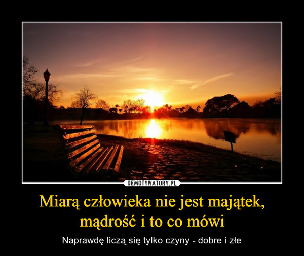 Miarą człowieka nie jest majątek,mądrość i to co mówi – Naprawdę liczą się tylko czyny - dobre i złe