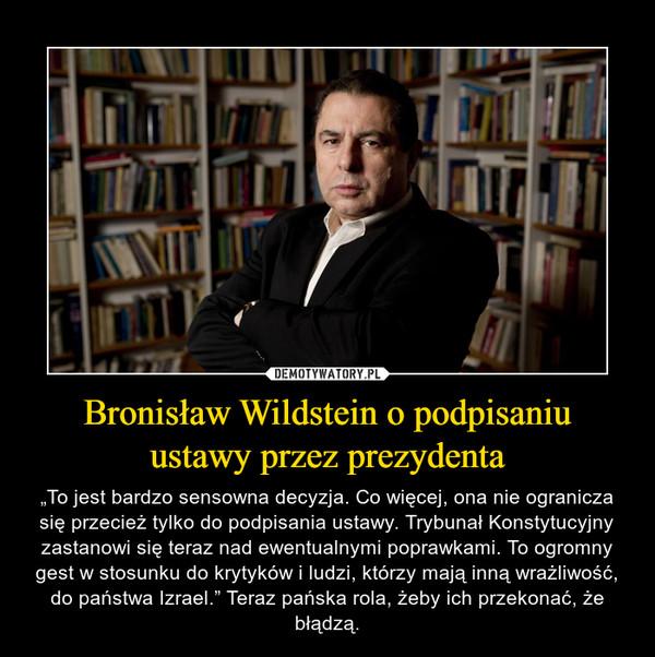 """Bronisław Wildstein o podpisaniu ustawy przez prezydenta – """"To jest bardzo sensowna decyzja. Co więcej, ona nie ogranicza się przecież tylko do podpisania ustawy. Trybunał Konstytucyjny zastanowi się teraz nad ewentualnymi poprawkami. To ogromny gest w stosunku do krytyków i ludzi, którzy mają inną wrażliwość, do państwa Izrael."""" Teraz pańska rola, żeby ich przekonać, że błądzą."""