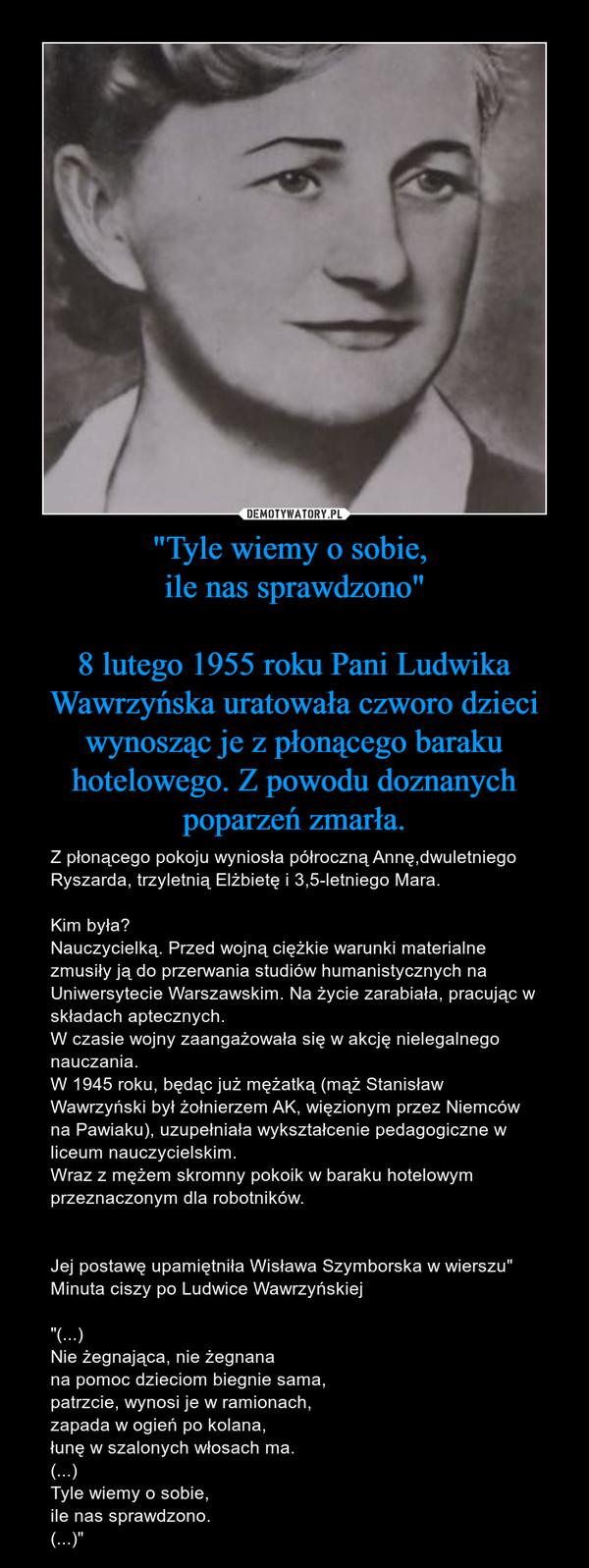 """""""Tyle wiemy o sobie, ile nas sprawdzono""""8 lutego 1955 roku Pani Ludwika Wawrzyńska uratowała czworo dzieci wynosząc je z płonącego baraku hotelowego. Z powodu doznanych poparzeń zmarła. – Z płonącego pokoju wyniosła półroczną Annę,dwuletniego Ryszarda, trzyletnią Elżbietę i 3,5-letniego Mara.Kim była?Nauczycielką. Przed wojną ciężkie warunki materialne zmusiły ją do przerwania studiów humanistycznych na Uniwersytecie Warszawskim. Na życie zarabiała, pracując w składach aptecznych.W czasie wojny zaangażowała się w akcję nielegalnego nauczania.W 1945 roku, będąc już mężatką (mąż Stanisław Wawrzyński był żołnierzem AK, więzionym przez Niemców na Pawiaku), uzupełniała wykształcenie pedagogiczne w liceum nauczycielskim.Wraz z mężem skromny pokoik w baraku hotelowym przeznaczonym dla robotników.Jej postawę upamiętniła Wisława Szymborska w wierszu"""" Minuta ciszy po Ludwice Wawrzyńskiej""""(...)Nie żegnająca, nie żegnana na pomoc dzieciom biegnie sama, patrzcie, wynosi je w ramionach, zapada w ogień po kolana, łunę w szalonych włosach ma. (...)Tyle wiemy o sobie, ile nas sprawdzono. (...)"""""""