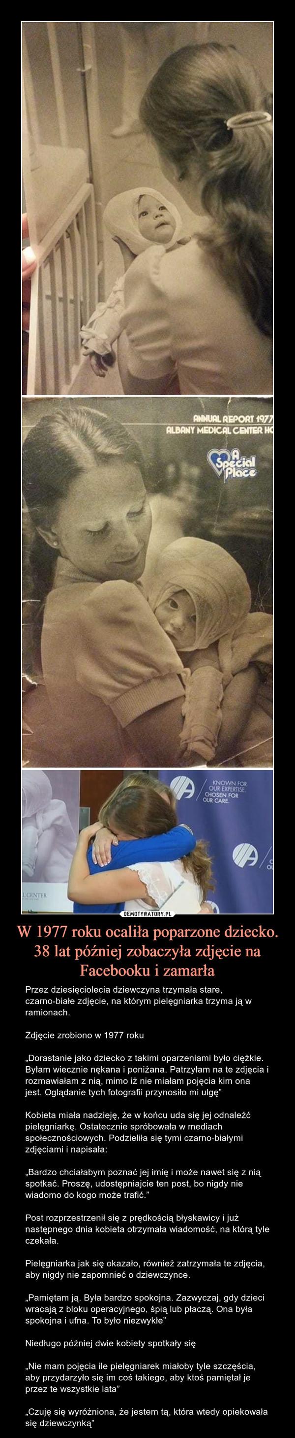 """W 1977 roku ocaliła poparzone dziecko.38 lat później zobaczyła zdjęcie na Facebooku i zamarła – Przez dziesięciolecia dziewczyna trzymała stare, czarno-białe zdjęcie, na którym pielęgniarka trzyma ją w ramionach.Zdjęcie zrobiono w 1977 roku""""Dorastanie jako dziecko z takimi oparzeniami było ciężkie. Byłam wiecznie nękana i poniżana. Patrzyłam na te zdjęcia i rozmawiałam z nią, mimo iż nie miałam pojęcia kim ona jest. Oglądanie tych fotografii przynosiło mi ulgę""""Kobieta miała nadzieję, że w końcu uda się jej odnaleźć pielęgniarkę. Ostatecznie spróbowała w mediach społecznościowych. Podzieliła się tymi czarno-białymi zdjęciami i napisała:""""Bardzo chciałabym poznać jej imię i może nawet się z nią spotkać. Proszę, udostępniajcie ten post, bo nigdy nie wiadomo do kogo może trafić.""""Post rozprzestrzenił się z prędkością błyskawicy i już następnego dnia kobieta otrzymała wiadomość, na którą tyle czekała.Pielęgniarka jak się okazało, również zatrzymała te zdjęcia, aby nigdy nie zapomnieć o dziewczynce.""""Pamiętam ją. Była bardzo spokojna. Zazwyczaj, gdy dzieci wracają z bloku operacyjnego, śpią lub płaczą. Ona była spokojna i ufna. To było niezwykłe""""Niedługo później dwie kobiety spotkały się""""Nie mam pojęcia ile pielęgniarek miałoby tyle szczęścia, aby przydarzyło się im coś takiego, aby ktoś pamiętał je przez te wszystkie lata""""""""Czuję się wyróżniona, że jestem tą, która wtedy opiekowała się dziewczynką"""""""