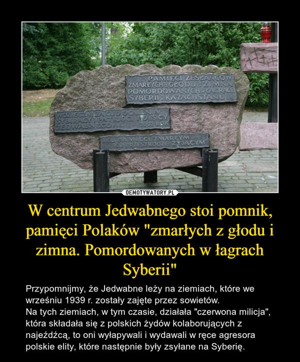 """W centrum Jedwabnego stoi pomnik, pamięci Polaków """"zmarłych z głodu i zimna. Pomordowanych w łagrach Syberii"""" – Przypomnijmy, że Jedwabne leży na ziemiach, które we wrześniu 1939 r. zostały zajęte przez sowietów.Na tych ziemiach, w tym czasie, działała """"czerwona milicja"""", która składała się z polskich żydów kolaborujących z najeźdźcą, to oni wyłapywali i wydawali w ręce agresora polskie elity, które następnie były zsyłane na Syberię."""