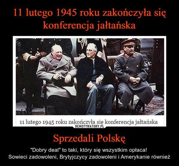"""Sprzedali Polskę – """"Dobry deal"""" to taki, który się wszystkim opłaca! Sowieci zadowoleni, Brytyjczycy zadowoleni i Amerykanie również"""
