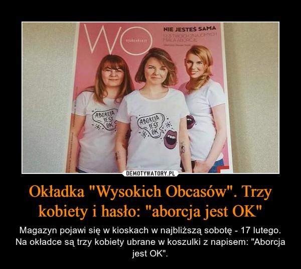 """Okładka """"Wysokich Obcasów"""". Trzy kobiety i hasło: """"aborcja jest OK"""" – Magazyn pojawi się w kioskach w najbliższą sobotę - 17 lutego. Na okładce są trzy kobiety ubrane w koszulki z napisem: """"Aborcja jest OK""""."""