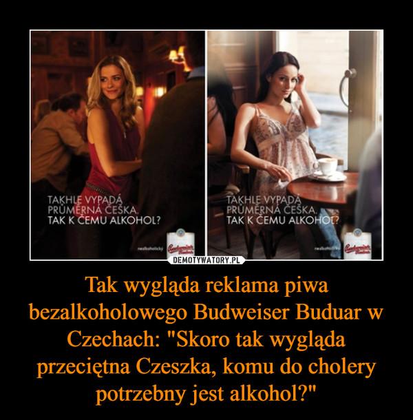 """Tak wygląda reklama piwa bezalkoholowego Budweiser Buduar w Czechach: """"Skoro tak wygląda przeciętna Czeszka, komu do cholery potrzebny jest alkohol?"""" –"""