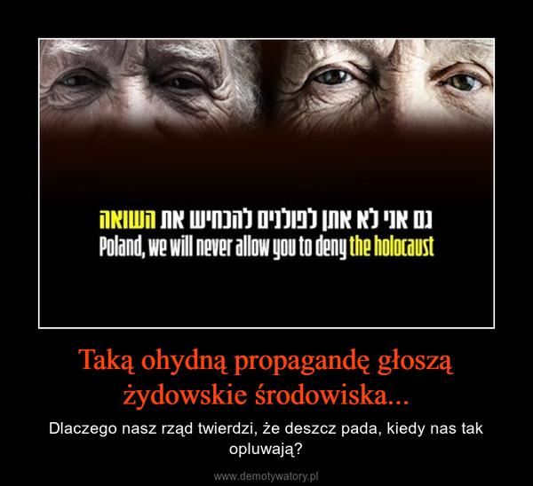 Taką ohydną propagandę głoszą żydowskie środowiska... – Dlaczego nasz rząd twierdzi, że deszcz pada, kiedy nas tak opluwają?