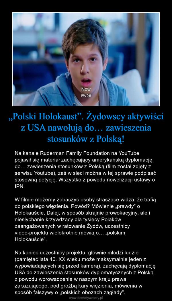 """""""Polski Holokaust"""". Żydowscy aktywiści z USA nawołują do… zawieszenia stosunków z Polską! – Na kanale Ruderman Family Foundation na YouTube pojawił się materiał zachęcający amerykańską dyplomację do… zawieszenia stosunków z Polską (film został zdjęty z serwisu Youtube), zaś w sieci można w tej sprawie podpisać stosowną petycję. Wszystko z powodu nowelizacji ustawy o IPN.W filmie możemy zobaczyć osoby straszące widza, że trafią do polskiego więzienia. Powód? Mówienie """"prawdy"""" o Holokauście. Dalej, w sposób skrajnie prowokacyjny, ale i niesłychanie krzywdzący dla tysięcy Polaków zaangażowanych w ratowanie Żydów, uczestnicy video-projektu wielokrotnie mówią o… """"polskim Holokauście"""". Na koniec uczestnicy projektu, głównie młodzi ludzie (pamiętać lata 40. XX wieku może maksymalnie jeden z wypowiadających się przed kamerą), zachęcają dyplomację USA do zawieszenia stosunków dyplomatycznych z Polską z powodu wprowadzenia w naszym kraju prawa zakazującego, pod groźbą kary więzienia, mówienia w sposób fałszywy o """"polskich obozach zagłady""""."""