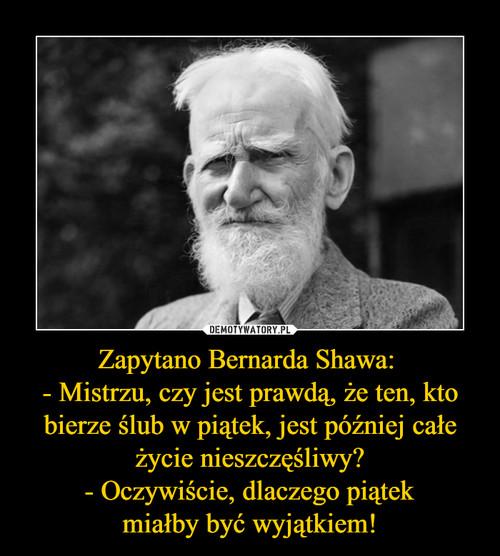Zapytano Bernarda Shawa:  - Mistrzu, czy jest prawdą, że ten, kto bierze ślub w piątek, jest później całe życie nieszczęśliwy? - Oczywiście, dlaczego piątek miałby być wyjątkiem!