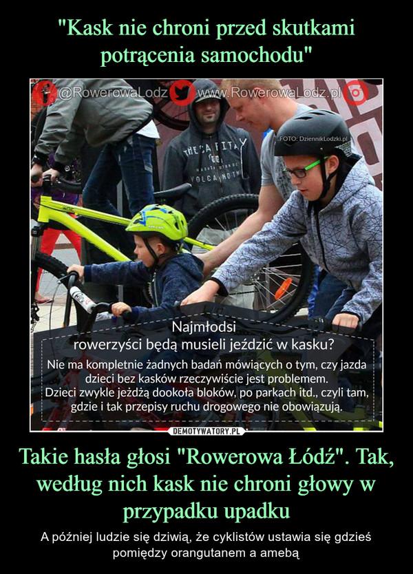 """Takie hasła głosi """"Rowerowa Łódź"""". Tak, według nich kask nie chroni głowy w przypadku upadku – A później ludzie się dziwią, że cyklistów ustawia się gdzieś pomiędzy orangutanem a amebą Najmłodsi rowerzyści będą musieli jeździć w kasku? nie ma kompletnie żadnych badań mówiących o tym, czy jazda dzieci bez kasków rzeczywiście jest problemem. Dzieci zwykle jeżdżą dookoła bloków, po parkach itd. czyli tam, gdzie i tak przepisy ruchu drogowego nie obowiązują."""