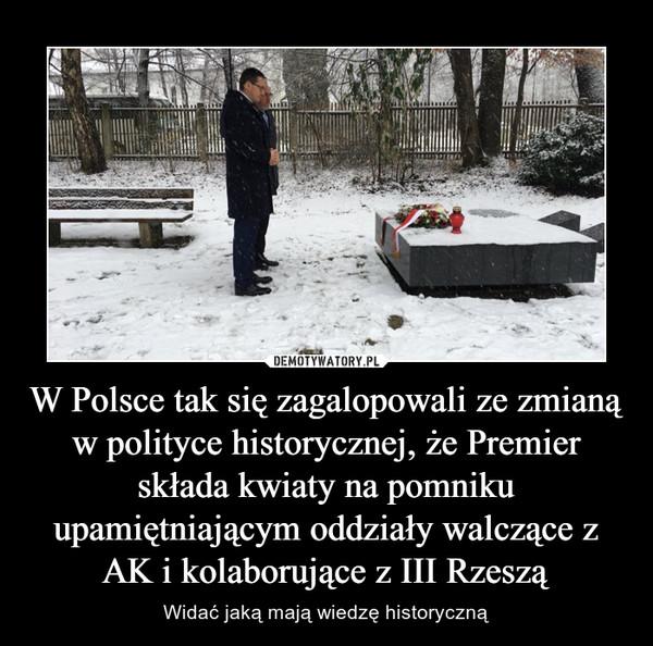 W Polsce tak się zagalopowali ze zmianą w polityce historycznej, że Premier składa kwiaty na pomniku upamiętniającym oddziały walczące z AK i kolaborujące z III Rzeszą – Widać jaką mają wiedzę historyczną