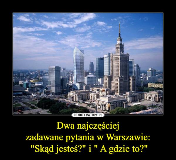 """Dwa najczęściejzadawane pytania w Warszawie: """"Skąd jesteś?"""" i """" A gdzie to?"""" –"""