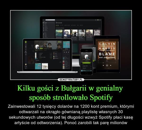 Kilku gości z Bułgarii w genialny sposób strollowało Spotify – Zainwestowali 12 tysięcy dolarów na 1200 kont premium, którymi odtwarzali na okrągło gównianą playlistę własnych 30 sekundowych utworów (od tej długości wzwyż Spotify płaci kasę artyście od odtworzenia). Ponoć zarobili tak parę milionów