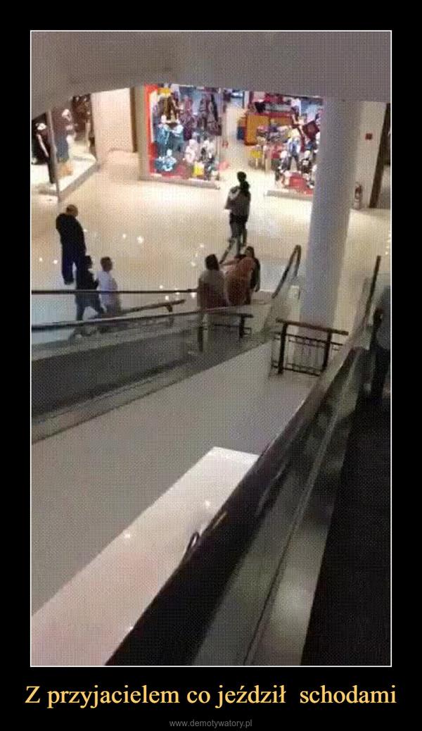 Z przyjacielem co jeździł  schodami –