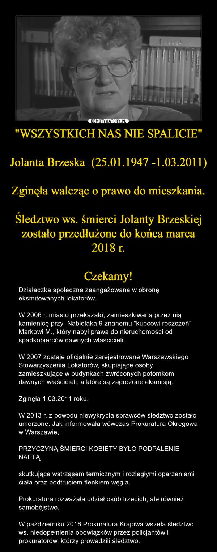 """""""WSZYSTKICH NAS NIE SPALICIE""""Jolanta Brzeska  (25.01.1947 -1.03.2011)Zginęła walcząc o prawo do mieszkania.Śledztwo ws. śmierci Jolanty Brzeskiej zostało przedłużone do końca marca 2018 r.Czekamy! – Działaczka społeczna zaangażowana w obronę eksmitowanych lokatorów. W 2006 r. miasto przekazało, zamieszkiwaną przez nią kamienicę przy  Nabielaka 9 znanemu """"kupcowi roszczeń"""" Markowi M., który nabył prawa do nieruchomości od spadkobierców dawnych właścicieli.W 2007 zostaje oficjalnie zarejestrowane Warszawskiego Stowarzyszenia Lokatorów, skupiające osoby zamieszkujące w budynkach zwróconych potomkom dawnych właścicieli, a które są zagrożone eksmisją.Zginęła 1.03.2011 roku.W 2013 r. z powodu niewykrycia sprawców śledztwo zostało umorzone. Jak informowała wówczas Prokuratura Okręgowa w Warszawie, PRZYCZYNĄ ŚMIERCI KOBIETY BYŁO PODPALENIE NAFTĄ skutkujące wstrząsem termicznym i rozległymi oparzeniami ciała oraz podtruciem tlenkiem węgla.Prokuratura rozważała udział osób trzecich, ale również samobójstwo.W październiku 2016 Prokuratura Krajowa wszeła śledztwo ws. niedopełnienia obowiązków przez policjantów i  prokuratorów, którzy prowadzili śledztwo."""