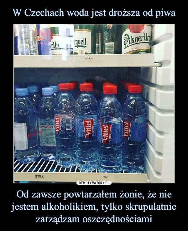 Od zawsze powtarzałem żonie, że nie jestem alkoholikiem, tylko skrupulatnie zarządzam oszczędnościami –