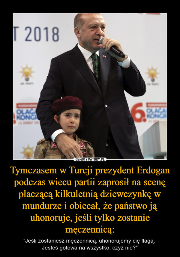 """Tymczasem w Turcji prezydent Erdogan podczas wiecu partii zaprosił na scenę płaczącą kilkuletnią dziewczynkę w mundurze i obiecał, że państwo ją uhonoruje, jeśli tylko zostanie męczennicą: – """"Jeśli zostaniesz męczennicą, uhonorujemy cię flagą. Jesteś gotowa na wszystko, czyż nie?"""""""