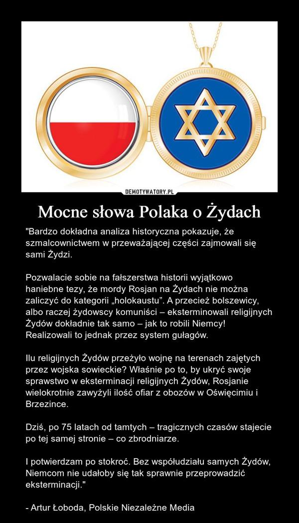 """Mocne słowa Polaka o Żydach – """"Bardzo dokładna analiza historyczna pokazuje, że szmalcownictwem w przeważającej części zajmowali się sami Żydzi.Pozwalacie sobie na fałszerstwa historii wyjątkowo haniebne tezy, że mordy Rosjan na Żydach nie można zaliczyć do kategorii """"holokaustu"""". A przecież bolszewicy, albo raczej żydowscy komuniści – eksterminowali religijnych Żydów dokładnie tak samo – jak to robili Niemcy! Realizowali to jednak przez system gułagów.Ilu religijnych Żydów przeżyło wojnę na terenach zajętych przez wojska sowieckie? Właśnie po to, by ukryć swoje sprawstwo w eksterminacji religijnych Żydów, Rosjanie wielokrotnie zawyżyli ilość ofiar z obozów w Oświęcimiu i Brzezince.Dziś, po 75 latach od tamtych – tragicznych czasów stajecie po tej samej stronie – co zbrodniarze.I potwierdzam po stokroć. Bez współudziału samych Żydów, Niemcom nie udałoby się tak sprawnie przeprowadzić eksterminacji.""""- Artur Łoboda, Polskie Niezależne Media"""