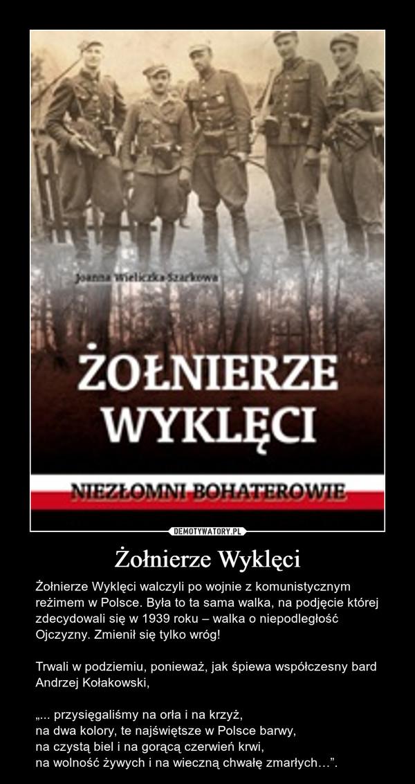 """Żołnierze Wyklęci – Żołnierze Wyklęci walczyli po wojnie z komunistycznym reżimem w Polsce. Była to ta sama walka, na podjęcie której zdecydowali się w 1939 roku – walka o niepodległość Ojczyzny. Zmienił się tylko wróg! Trwali w podziemiu, ponieważ, jak śpiewa współczesny bard Andrzej Kołakowski,""""... przysięgaliśmy na orła i na krzyż,na dwa kolory, te najświętsze w Polsce barwy,na czystą biel i na gorącą czerwień krwi,na wolność żywych i na wieczną chwałę zmarłych…""""."""