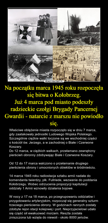 Na początku marca 1945 roku rozpoczęła się bitwa o Kołobrzeg.Już 4 marca pod miasto podeszły radzieckie czołgi Brygady Pancernej Gwardii - natarcie z marszu nie powiodło się. – Właściwe oblężenie miasta rozpoczęto się w dniu 7 marca, gdy zaatakowały jednostki Ludowego Wojska Polskiego.Szczególnie ciężkie walki toczone są we wschodniej części o kościół św. Jerzego, a w zachodniej o Białe i Czerwone Koszary. Do 12 marca, w ciężkich walkach, przełamano zewnętrzny pierścień obronny zdobywając Białe i Czerwone Koszary. Od 12 do 17 marca walczono o przełamanie drugiego pierścienia obrony i umocnionych obiektów w śródmieściu.14 marca 1945 roku radiostacja sztabu armii nadała do komendanta twierdzy, płk. Fullriede, wezwanie do poddania Kołobrzegu. Wobec odrzucenia propozycji kapitulacji oddziały 1 Armii wznowiły działania bojowe.W nocy z 17 na 18 marca, po przegrupowaniu oddziałów i przygotowaniu artyleryjskim, rozpoczął się generalny szturm trzeciego pierścienia obrony. W godzinach rannych zostały zdobyte rejon stacji kolejowej i port. Nieprzyjacielowi udało się część sił ewakuować morzem. Reszta została zniszczona lub wzięta do niewoli - około 8000 jeńców.