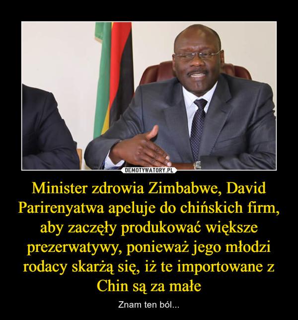 Minister zdrowia Zimbabwe, David Parirenyatwa apeluje do chińskich firm, aby zaczęły produkować większe prezerwatywy, ponieważ jego młodzi rodacy skarżą się, iż te importowane z Chin są za małe – Znam ten ból...