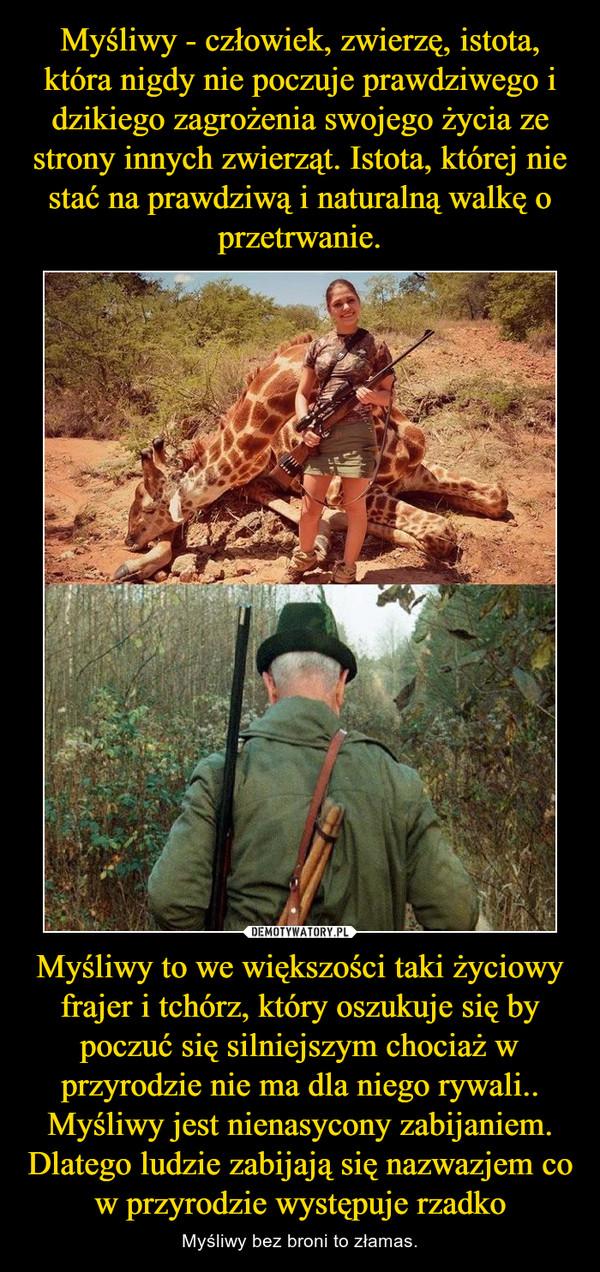Myśliwy to we większości taki życiowy frajer i tchórz, który oszukuje się by poczuć się silniejszym chociaż w przyrodzie nie ma dla niego rywali.. Myśliwy jest nienasycony zabijaniem. Dlatego ludzie zabijają się nazwazjem co w przyrodzie występuje rzadko – Myśliwy bez broni to złamas.