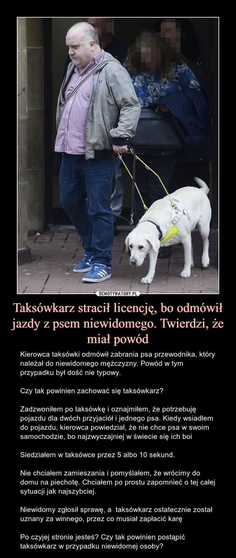 Taksówkarz stracił licencję, bo odmówił jazdy z psem niewidomego. Twierdzi, że miał powód – Kierowca taksówki odmówił zabrania psa przewodnika, który należał do niewidomego mężczyzny. Powód w tym przypadku był dość nie typowy.Czy tak powinien zachować się taksówkarz?Zadzwoniłem po taksówkę i oznajmiłem, że potrzebuję pojazdu dla dwóch przyjaciół i jednego psa. Kiedy wsiadłem do pojazdu, kierowca powiedział, że nie chce psa w swoim samochodzie, bo najzwyczajniej w świecie się ich boi Siedziałem w taksówce przez 5 albo 10 sekund. Nie chciałem zamieszania i pomyślałem, że wrócimy do domu na piechotę. Chciałem po prostu zapomnieć o tej całej sytuacji jak najszybciej.Niewidomy zgłosił sprawę, a  taksówkarz ostatecznie został uznany za winnego, przez co musiał zapłacić karęPo czyjej stronie jesteś? Czy tak powinien postąpić taksówkarz w przypadku niewidomej osoby?