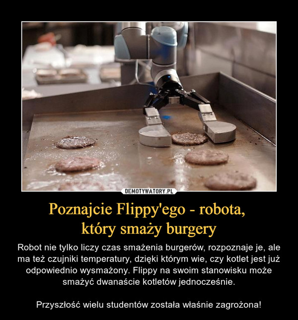 Poznajcie Flippy'ego - robota, który smaży burgery – Robot nie tylko liczy czas smażenia burgerów, rozpoznaje je, ale ma też czujniki temperatury, dzięki którym wie, czy kotlet jest już odpowiednio wysmażony. Flippy na swoim stanowisku może smażyć dwanaście kotletów jednocześnie.Przyszłość wielu studentów została właśnie zagrożona!