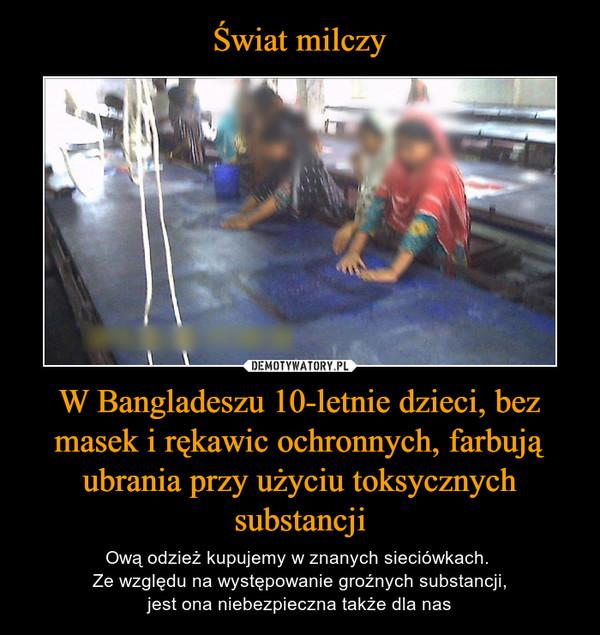 W Bangladeszu 10-letnie dzieci, bez masek i rękawic ochronnych, farbują ubrania przy użyciu toksycznych substancji – Ową odzież kupujemy w znanych sieciówkach. Ze względu na występowanie groźnych substancji,jest ona niebezpieczna także dla nas