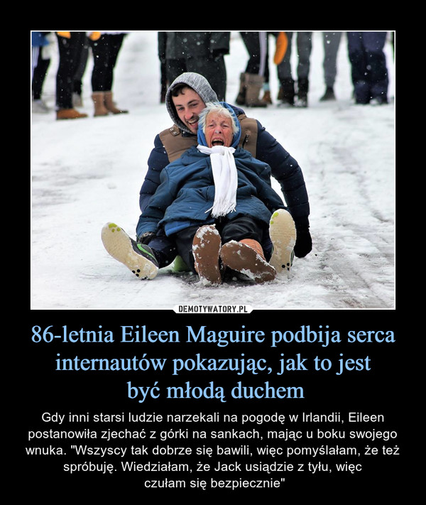 """86-letnia Eileen Maguire podbija serca internautów pokazując, jak to jest być młodą duchem – Gdy inni starsi ludzie narzekali na pogodę w Irlandii, Eileen postanowiła zjechać z górki na sankach, mając u boku swojego wnuka. """"Wszyscy tak dobrze się bawili, więc pomyślałam, że też spróbuję. Wiedziałam, że Jack usiądzie z tyłu, więc czułam się bezpiecznie"""""""
