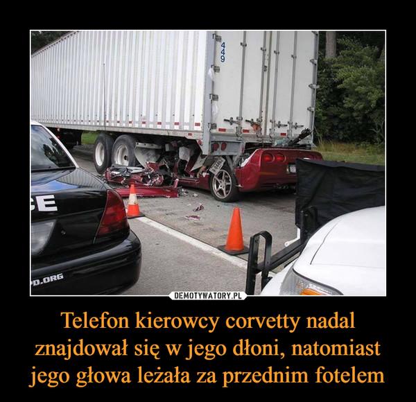 Telefon kierowcy corvetty nadal znajdował się w jego dłoni, natomiast jego głowa leżała za przednim fotelem –