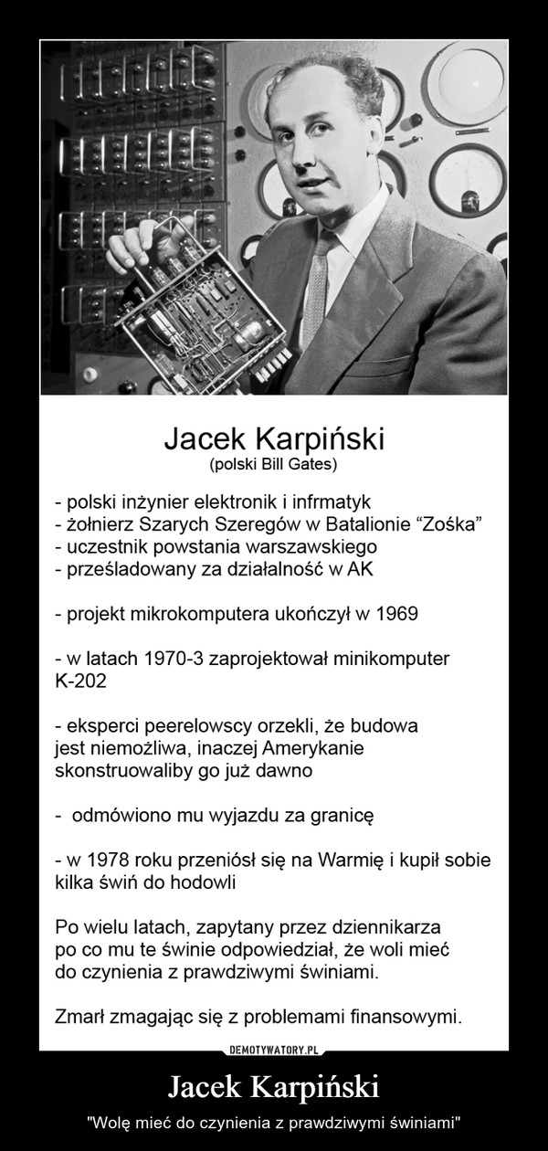 """Jacek Karpiński – """"Wolę mieć do czynienia z prawdziwymi świniami"""" Jacek Karpiński (polski Bill Gated)- polski inżynier elektronik i informatyk- żołnierz Szarych Szeregów w Batalionie """"Zośka""""- uczestnik powstania warszawskiego- prześladowany za działalność w AK- projekt mikrokomputera ukończył w 1969- w latach 1970-3 zaprojektował minikomputer K-202- eksperci peerelowscy orzekli, że budowa jest niemożliwa, inaczej Amerykanie skonstruowaliby go już dawno- odmówiono mu wyjazdu za granicę- w 1978 roku przeniósł się na Warmię i kupił sobie kilka świń do hodowli Po wielu latach zapytany przez dziennikarza po co mu te świnie odpowiedział, że woli mieć do czynienia z prawdziwymi świniami. Zmarł zmagając się z problemami finansowymi"""