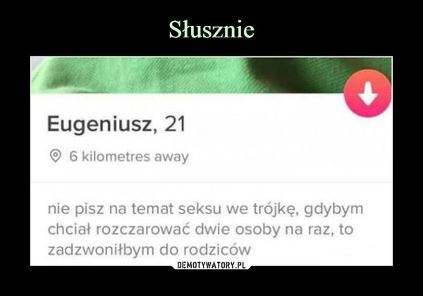 –  Eugeniusz, 216 kilometres awaynie pisz na temat seksu we trójkę, gdybymchciał rozczarować dwie osoby na raz, tozadzwoniłbym do rodziców
