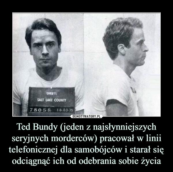 Ted Bundy (jeden z najsłynniejszych seryjnych morderców) pracował w linii telefonicznej dla samobójców i starał się odciągnąć ich od odebrania sobie życia –