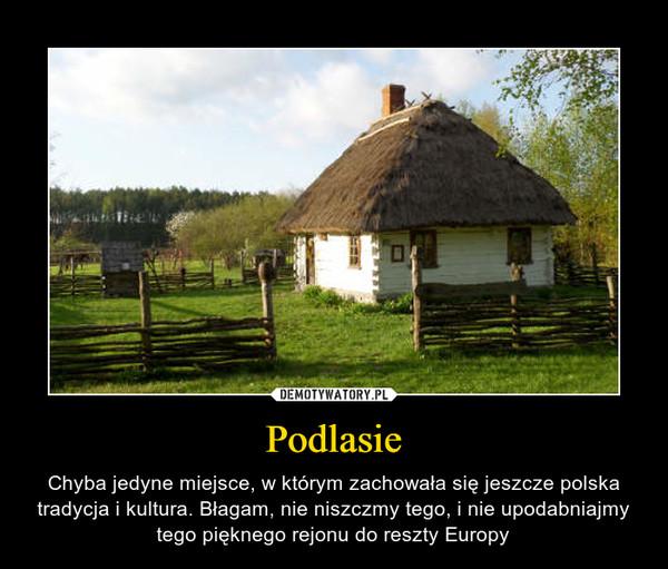 Podlasie – Chyba jedyne miejsce, w którym zachowała się jeszcze polska tradycja i kultura. Błagam, nie niszczmy tego, i nie upodabniajmy tego pięknego rejonu do reszty Europy
