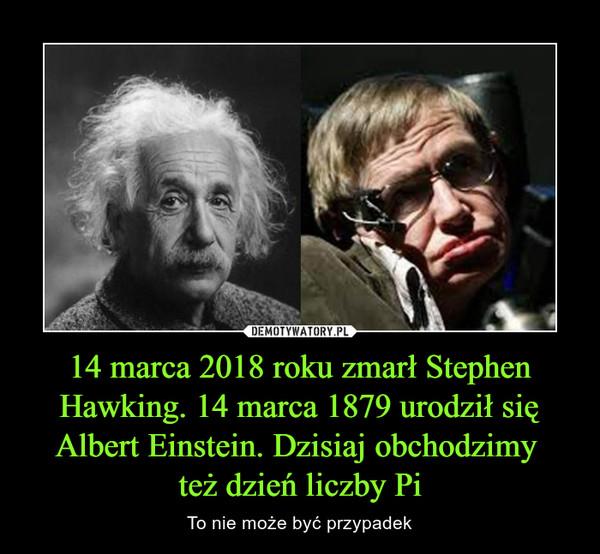 14 marca 2018 roku zmarł Stephen Hawking. 14 marca 1879 urodził się Albert Einstein. Dzisiaj obchodzimy też dzień liczby Pi – To nie może być przypadek