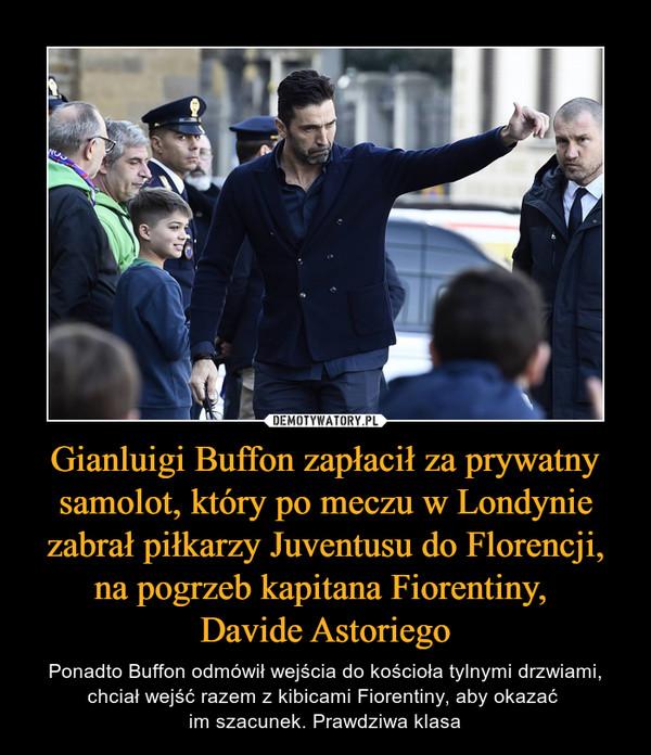Gianluigi Buffon zapłacił za prywatny samolot, który po meczu w Londynie zabrał piłkarzy Juventusu do Florencji, na pogrzeb kapitana Fiorentiny, Davide Astoriego – Ponadto Buffon odmówił wejścia do kościoła tylnymi drzwiami, chciał wejść razem z kibicami Fiorentiny, aby okazać im szacunek. Prawdziwa klasa