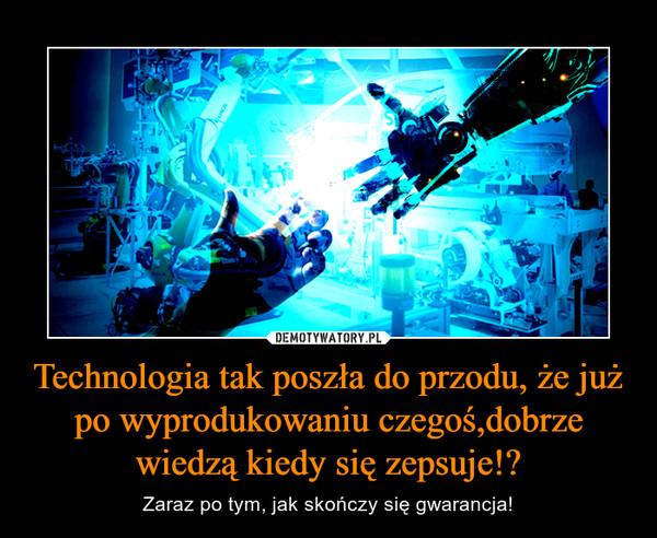 Technologia tak poszła do przodu, że już po wyprodukowaniu czegoś,dobrze wiedzą kiedy się zepsuje!? – Zaraz po tym, jak skończy się gwarancja!