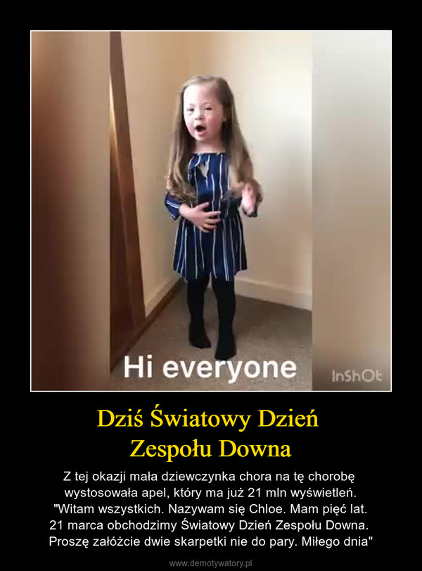 """Dziś Światowy Dzień Zespołu Downa – Z tej okazji mała dziewczynka chora na tę chorobę wystosowała apel, który ma już 21 mln wyświetleń. """"Witam wszystkich. Nazywam się Chloe. Mam pięć lat. 21 marca obchodzimy Światowy Dzień Zespołu Downa. Proszę załóżcie dwie skarpetki nie do pary. Miłego dnia"""""""