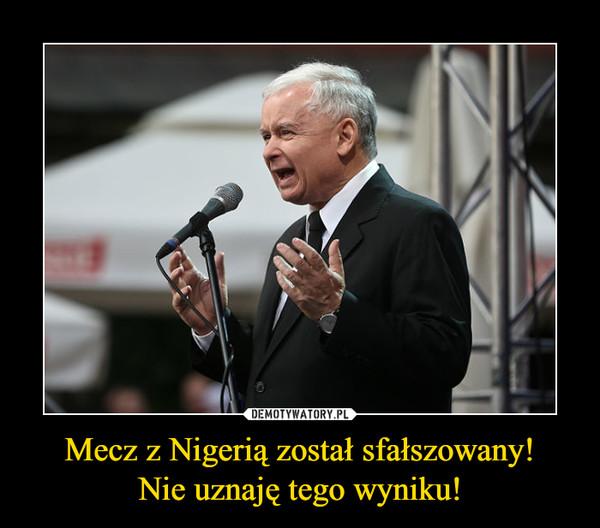 Mecz z Nigerią został sfałszowany!Nie uznaję tego wyniku! –