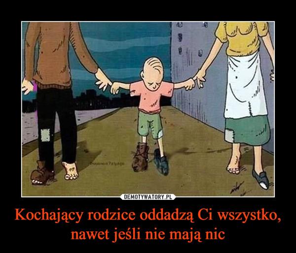 Kochający rodzice oddadzą Ci wszystko, nawet jeśli nie mają nic –